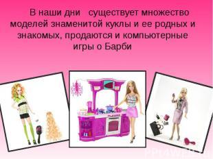 В наши дни существует множество моделей знаменитой куклы и ее родных и знакомых,
