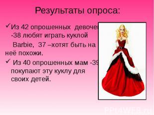 Результаты опроса: Из 42 опрошенных девочек -38 любят играть куклой Barbie, 37 –