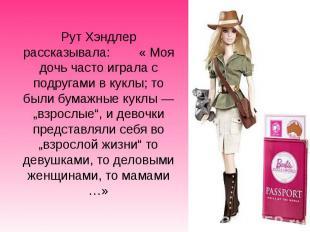 Рут Хэндлер рассказывала: « Моя дочь часто играла с подругами в куклы; то были б