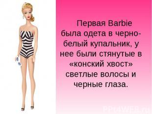Первая Barbie была одета в черно-белыйкупальник, у нее были стянутые в «ко