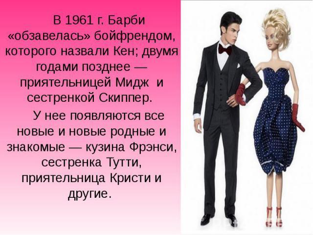 В1961г. Барби «обзавелась» бойфрендом, которого назвали Кен; двумя годами позднее— приятельницей Мидж и сестренкойСкиппер. В1961г. Барби «обзавелась» бойфрендом, которого назвали Кен; двумя годами позднее— п…