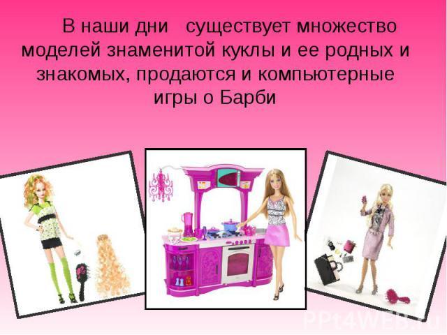 В наши дни существует множество моделей знаменитой куклы и ее родных и знакомых, продаются и компьютерные игры о Барби В наши дни существует множество моделей знаменитой куклы и ее родных и знакомых, продаются и компьютерные игры о Барби