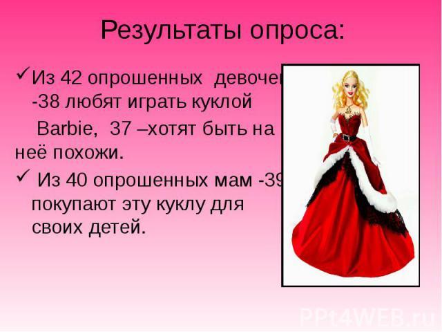 Результаты опроса: Из 42 опрошенных девочек -38 любят играть куклой Barbie, 37 –хотят быть на неё похожи. Из 40 опрошенных мам -39 покупают эту куклу для своих детей.