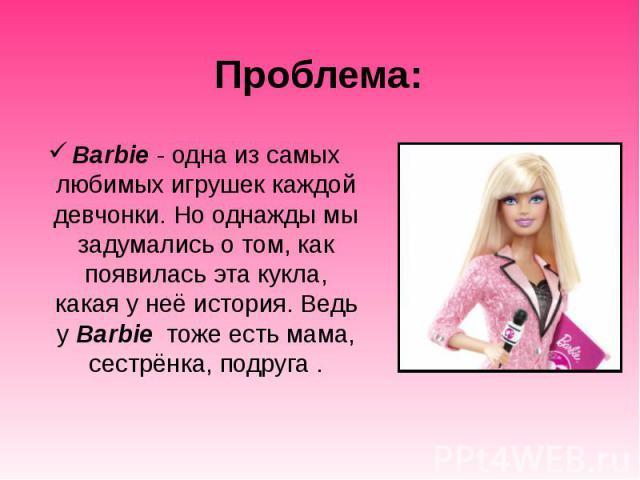 Проблема: Barbie - одна из самых любимых игрушек каждой девчонки. Но однажды мы задумались о том, как появилась эта кукла, какая у неё история. Ведь у Barbie тоже есть мама, сестрёнка, подруга .