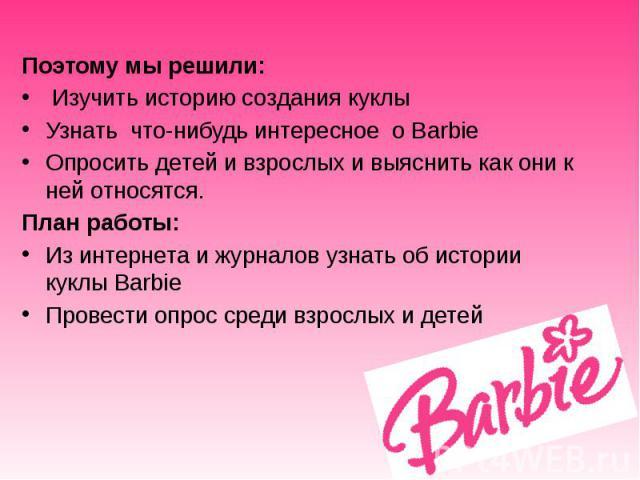 Поэтому мы решили: Изучить историю создания куклы Узнать что-нибудь интересное о Barbie Опросить детей и взрослых и выяснить как они к ней относятся. План работы: Из интернета и журналов узнать об истории куклы Barbie Провести опрос среди взрослых и детей