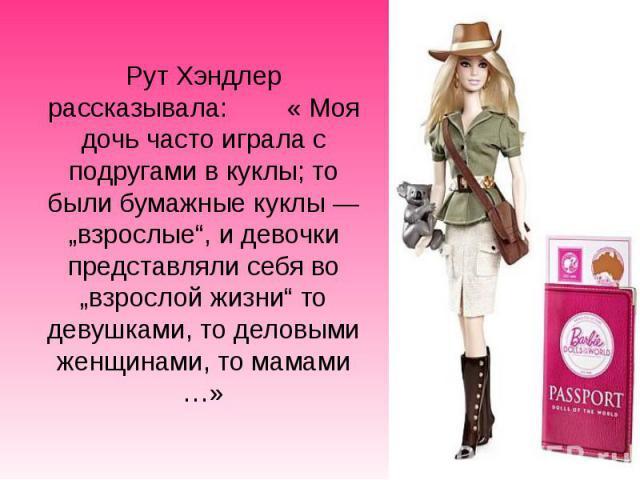 """Рут Хэндлер рассказывала: « Моя дочь часто играла с подругами в куклы; то были бумажные куклы— """"взрослые"""", и девочки представляли себя во """"взрослой жизни"""" то девушками, то деловыми женщинами, то мамами …»"""