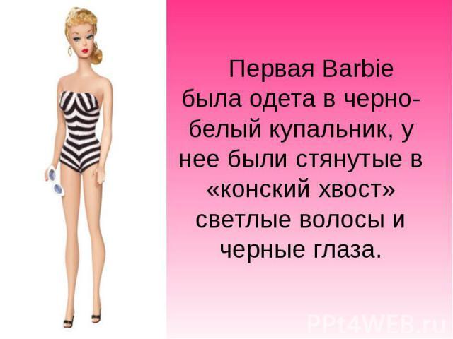 Первая Barbie была одета в черно-белыйкупальник, у нее были стянутые в «конский хвост» светлые волосы и черные глаза. Первая Barbie была одета в черно-белыйкупальник, у нее были стянутые в «конский хвост» светлые волосы и черные глаза.