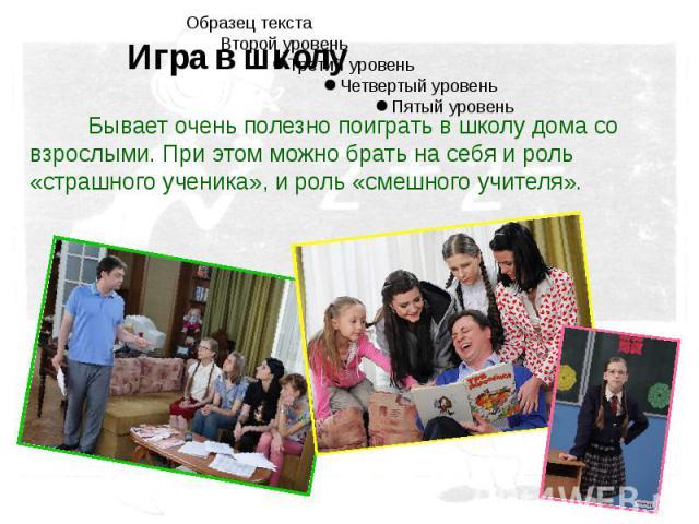 Бывает очень полезно поиграть в школу дома со взрослыми. При этом можно брать на себя и роль «страшного ученика», и роль «смешного учителя».