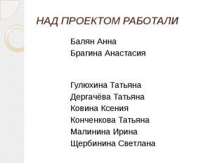 НАД ПРОЕКТОМ РАБОТАЛИ Балян Анна Брагина Анастасия Гулюхина Татьяна Дергачёва Та