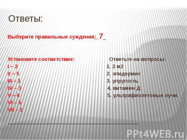 Ответы: Выберите правильные суждения: 7 Установите соответствие: Ответьте на вопросы: I – 2 1. 2 м2 II – 5 2. эпидермис III – 1 3. упругость IV – 3 4. витамин Д V – 6 5. ультрафиолетовые лучи. VI – 5 VII – 1