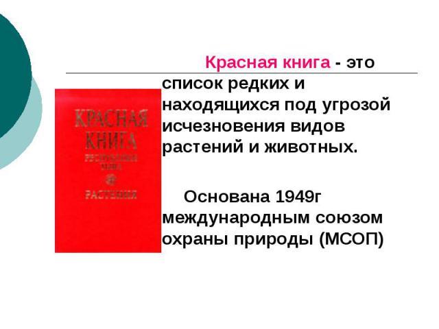 Красная книга - это список редких и находящихся под угрозой исчезновения видов растений и животных. Красная книга - это список редких и находящихся под угрозой исчезновения видов растений и животных. Основана 1949г международным союзом охраны природ…