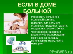ЕСЛИ В ДОМЕ БОЛЬНОЙ Разместить больного в отдельной комнате. Выделить для больно