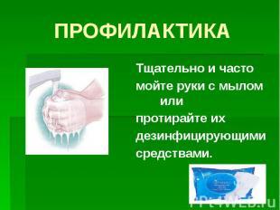 ПРОФИЛАКТИКА Тщательно и часто мойте руки с мылом или протирайте их дезинфицирую