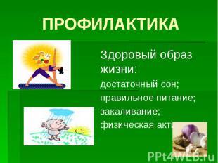 ПРОФИЛАКТИКА Здоровый образ жизни: достаточный сон; правильное питание; закалива