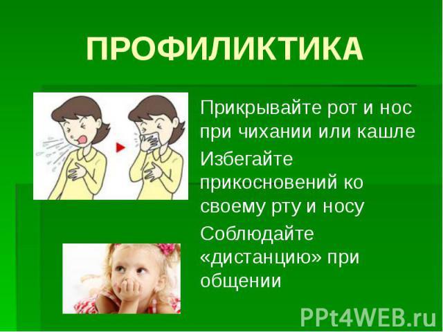 ПРОФИЛИКТИКА Прикрывайте рот и нос при чихании или кашле Избегайте прикосновений ко своему рту и носу Соблюдайте «дистанцию» при общении