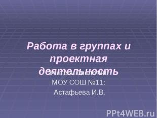 Работа в группах и проектная деятельность Учитель биологии МОУ СОШ №11: Астафьев