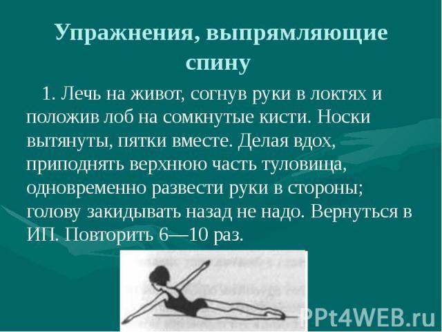 Упражнения, выпрямляющие спину 1. Лечь на живот, согнув руки в локтях и положив лоб на сомкнутые кисти. Носки вытянуты, пятки вместе. Делая вдох, приподнять верхнюю часть туловища, одновременно развести руки в стороны; голову закидывать назад не над…