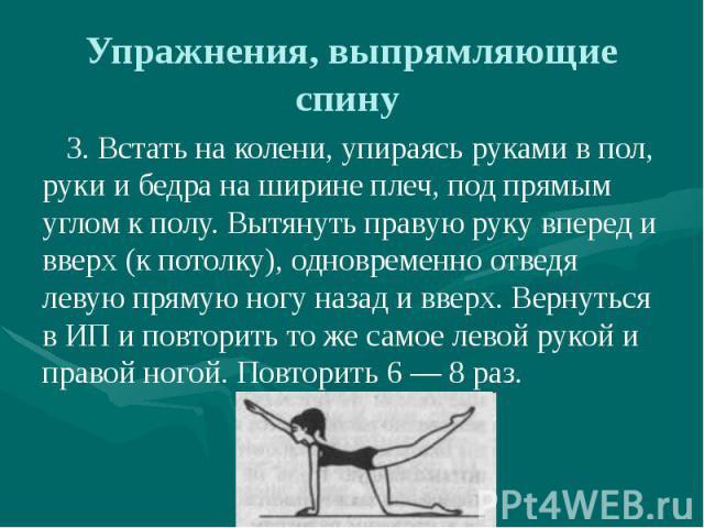 Упражнения, выпрямляющие спину 3. Встать на колени, упираясь руками в пол, руки и бедра на ширине плеч, под прямым углом к полу. Вытянуть правую руку вперед и вверх (к потолку), одновременно отведя левую прямую ногу назад и вверх. Вернуться в ИП и п…