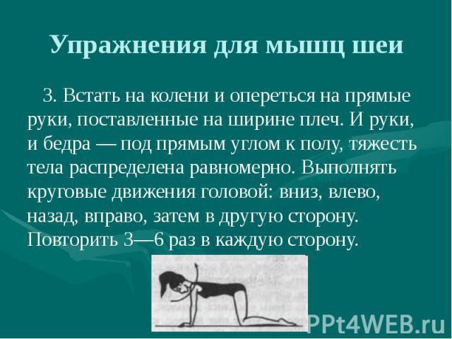 Упражнения для мышц шеи 3. Встать на колени и опереться на прямые руки, поставленные на ширине плеч. И руки, и бедра — под прямым углом к полу, тяжесть тела распределена равномерно. Выполнять круговые движения головой: вниз, влево, назад, вправо, за…