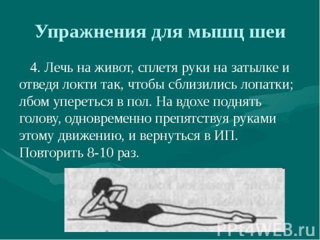 Упражнения для мышц шеи 4. Лечь на живот, сплетя руки на затылке и отведя локти так, чтобы сблизились лопатки; лбом упереться в пол. На вдохе поднять голову, одновременно препятствуя руками этому движению, и вернуться в ИП. Повторить 8-10 раз.