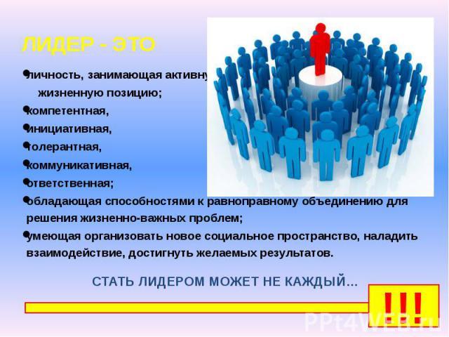 ЛИДЕР - ЭТО ЛИДЕР - ЭТО личность, занимающая активную жизненную позицию; компетентная, инициативная, толерантная, коммуникативная, ответственная; обладающая способностями к равноправному объединению для решения жизненно-важных проблем; умеющая орган…