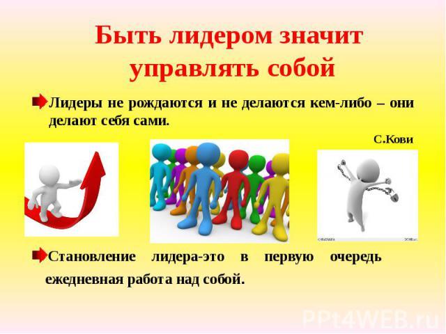 Быть лидером значит управлять собой Лидеры не рождаются и не делаются кем-либо – они делают себя сами. С.Кови Становление лидера-это в первую очередь ежедневная работа над собой.