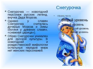 Снегурочка — новогодний персонаж русских легенд, внучка Деда Мороза. Снегурочка