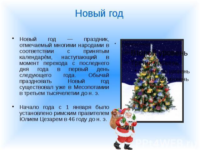 Новый год — праздник, отмечаемый многими народами в соответствии с принятым календарём, наступающий в момент перехода с последнего дня года в первый день следующего года. Обычай праздновать Новый год существовал уже в Месопотамии в третьем тысячелет…