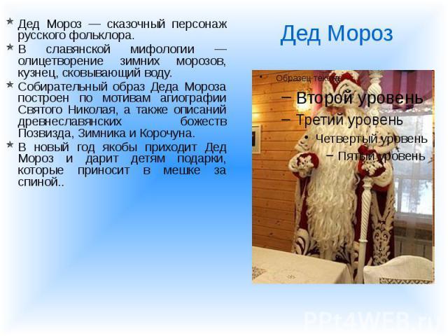 Дед Мороз — сказочный персонаж русского фольклора. Дед Мороз — сказочный персонаж русского фольклора. В славянской мифологии — олицетворение зимних морозов, кузнец, сковывающий воду. Собирательный образ Деда Мороза построен по мотивам агиографии Свя…