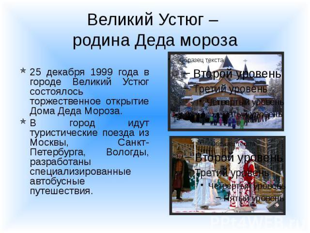 Великий Устюг – родина Деда мороза 25 декабря 1999 года в городе Великий Устюг состоялось торжественное открытие Дома Деда Мороза. В город идут туристические поезда из Москвы, Санкт-Петербурга, Вологды, разработаны специализированные автобусные путе…