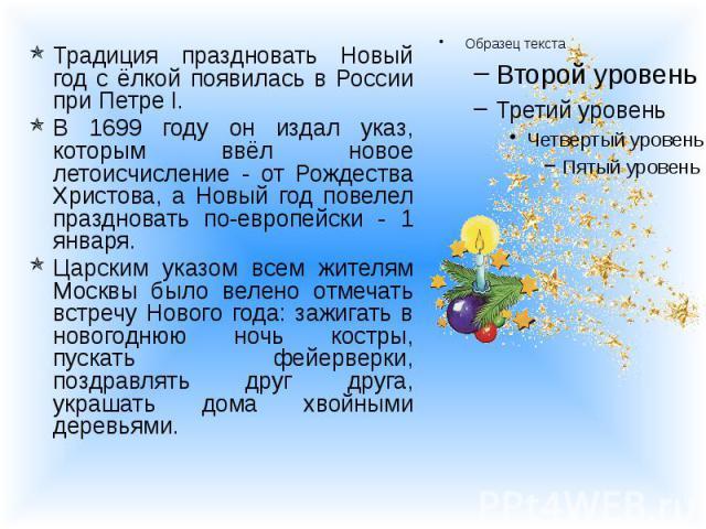 Традиция праздновать Новый год с ёлкой появилась в России при Петре I. Традиция праздновать Новый год с ёлкой появилась в России при Петре I. В 1699 году он издал указ, которым ввёл новое летоисчисление - от Рождества Христова, а Новый год повелел п…