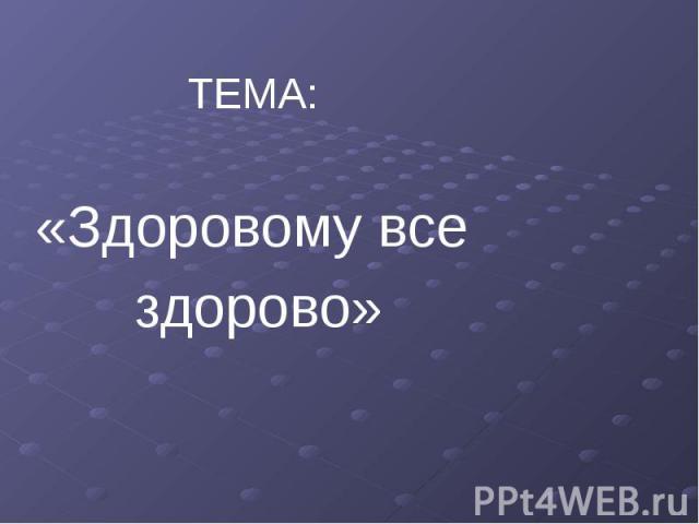 ТЕМА: «Здоровому все здорово»