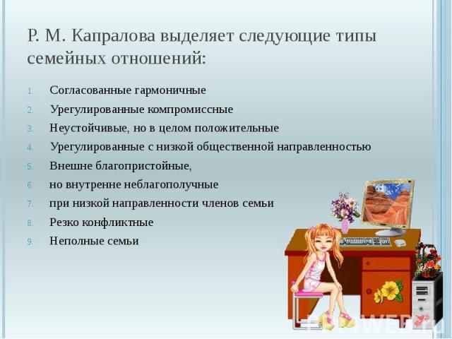 Р. М. Капралова выделяет следующие типы семейных отношений: Согласованные гармоничные Урегулированные компромиссные Неустойчивые, но в целом положительные Урегулированные с низкой общественной направленностью Внешне благопристойные, но внутренне неб…