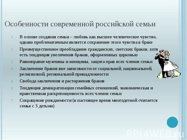 Особенности современной российской семьи В основе создания семьи – любовь как высшее человеческое чувство, однако проблематичным является сохранение этого чувства в браке Преимущественное преобладание гражданских, светских браков, хотя есть тенденци…