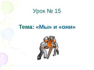 Урок № 15 Тема: «Мы» и «они»
