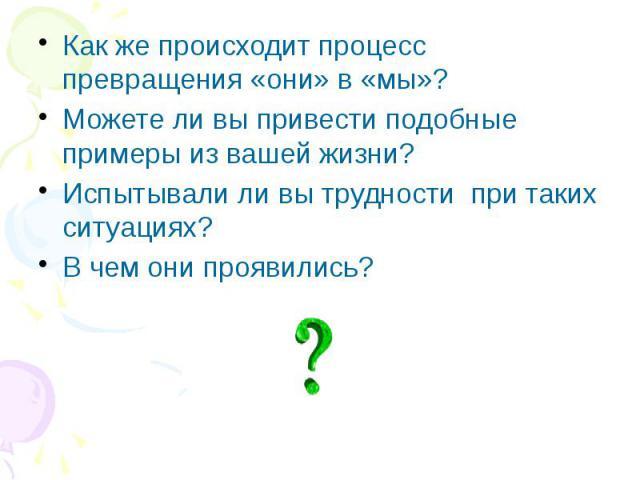 Как же происходит процесс превращения «они» в «мы»? Как же происходит процесс превращения «они» в «мы»? Можете ли вы привести подобные примеры из вашей жизни? Испытывали ли вы трудности при таких ситуациях? В чем они проявились?