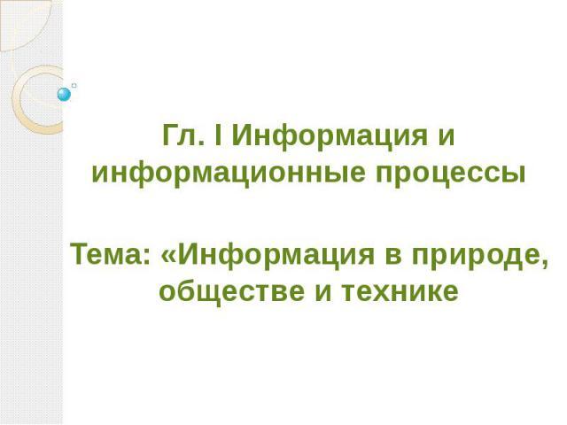 Гл. I Информация и информационные процессы Тема: «Информация в природе, обществе и технике