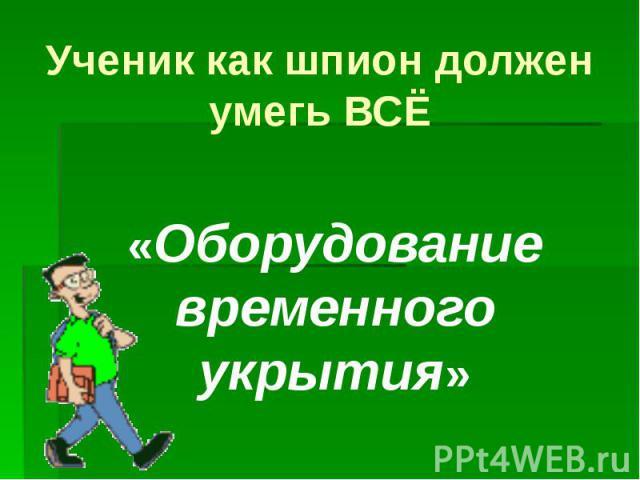 Ученик как шпион должен умегь ВСЁ «Оборудование временного укрытия»