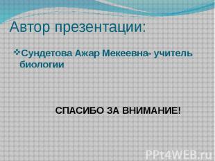 Автор презентации: Сундетова Ажар Мекеевна- учитель биологии СПАСИБО ЗА ВНИМАНИЕ
