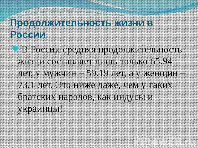 Продолжительность жизни в России В России средняя продолжительность жизни составляет лишь только 65.94 лет, у мужчин – 59.19 лет, а у женщин – 73.1 лет. Это ниже даже, чем у таких братских народов, как индусы и украинцы!