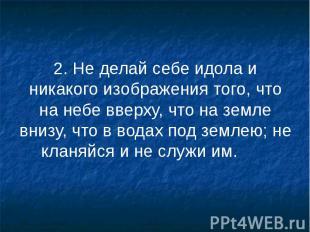 2. Не делай себе идола и никакого изображения того, что на небе вверху, что на з