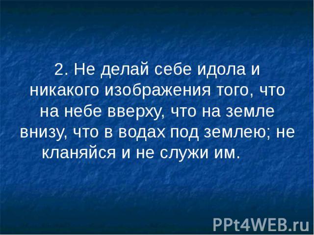 2. Не делай себе идола и никакого изображения того, что на небе вверху, что на земле внизу, что в водах под землею; не кланяйся и не служи им. 2. Не делай себе идола и никакого изображения того, что на небе вверху, что на земле внизу, что в водах по…