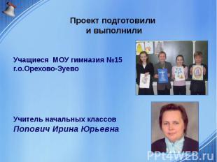 Проект подготовили и выполнили Учащиеся МОУ гимназия №15 г.о.Орехово-Зуево Учите