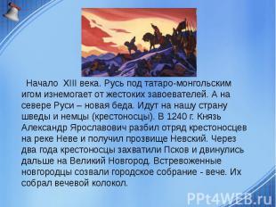 Начало XIII века. Русь под татаро-монгольским игом изнемогает от жестоких завоев