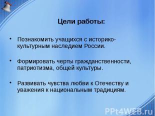 Цели работы: Познакомить учащихся с историко-культурным наследием России. Формир