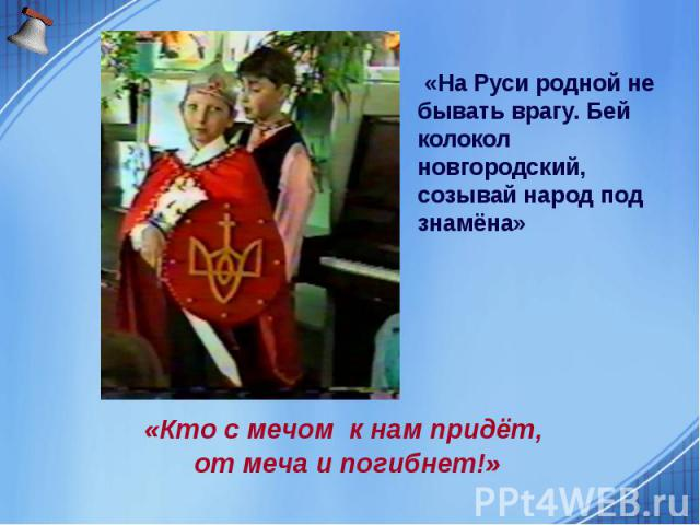 «На Руси родной не бывать врагу. Бей колокол новгородский, созывай народ под знамёна» «На Руси родной не бывать врагу. Бей колокол новгородский, созывай народ под знамёна»