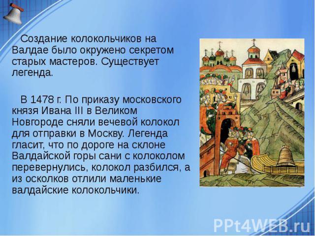 Создание колокольчиков на Валдае было окружено секретом старых мастеров. Существует легенда. Создание колокольчиков на Валдае было окружено секретом старых мастеров. Существует легенда. В 1478 г. По приказу московского князя Ивана III в Великом Новг…