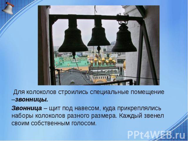Для колоколов строились специальные помещение –звонницы. Для колоколов строились специальные помещение –звонницы. Звонница – щит под навесом, куда прикреплялись наборы колоколов разного размера. Каждый звенел своим собственным голосом.