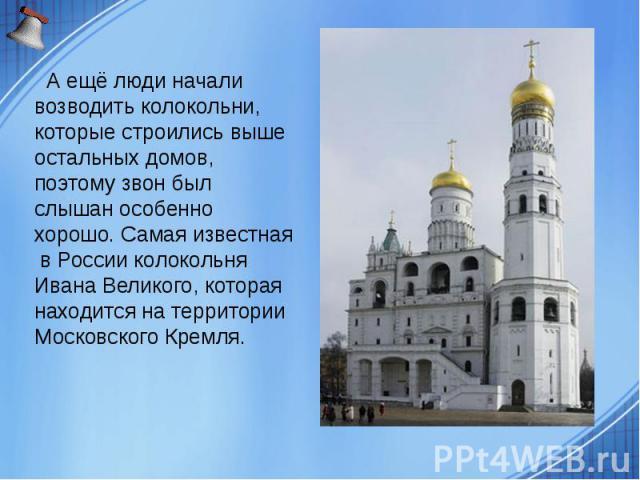 А ещё люди начали возводить колокольни, которые строились выше остальных домов, поэтому звон был слышан особенно хорошо. Самая известная в России колокольня Ивана Великого, которая находится на территории Московского Кремля. А ещё люди начали возвод…