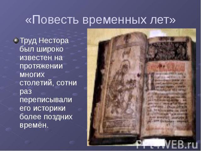 «Повесть временных лет» Труд Нестора был широко известен на протяжении многих столетий, сотни раз переписывали его историки более поздних времён.